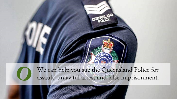 Sue the Queensland Police for assault, unlawful arrest and false imprisonment.