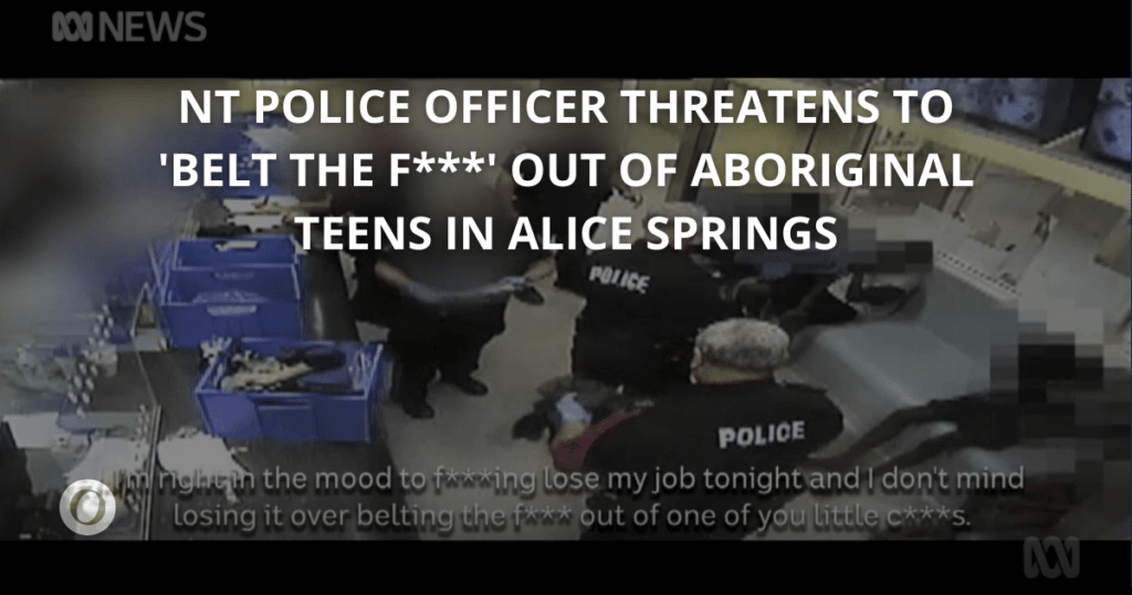 NT Police Officer threatens to assault Aboriginal teens in Alice Springs