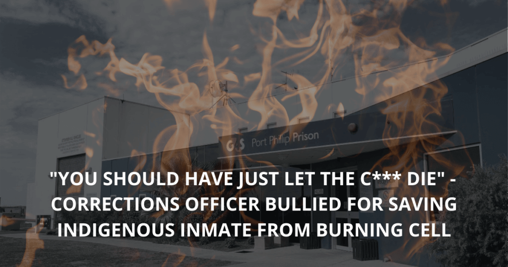 You should have just let the c___ die_ - Port Phillip Prison Corrections officer bullied for saving Indigenous inmate from burning cell