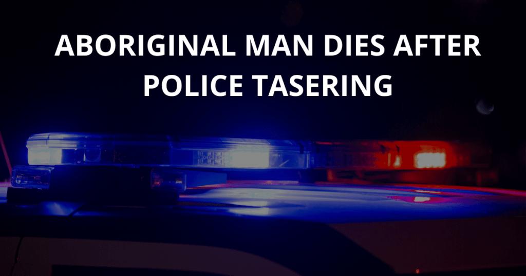 Aboriginal man dies after police tasering