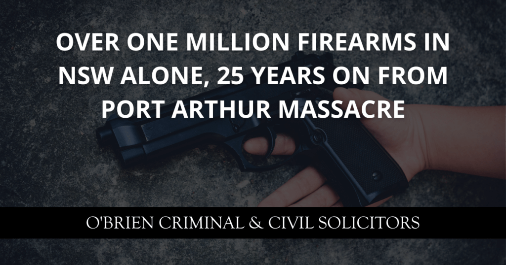 OVER ONE MILLION FIREARMS IN NSW ALONE, 25 YEARS ON FROM PORT ARTHUR MASSACRE