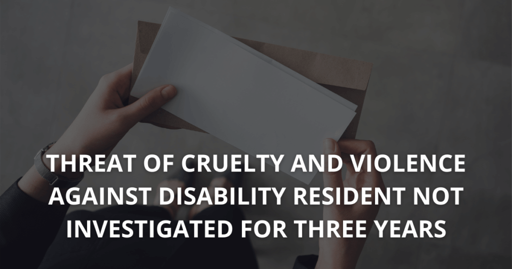 Threat of cruelty and violence against disability resident not investigated for three years