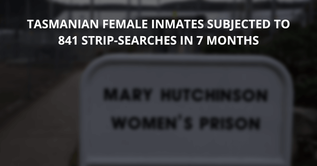 Tasmanian prisons female inmates subjected to 841 strip-searches in 7 months